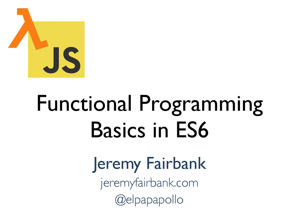 Functional Programming Basics in ES6 Jeremy Fai...