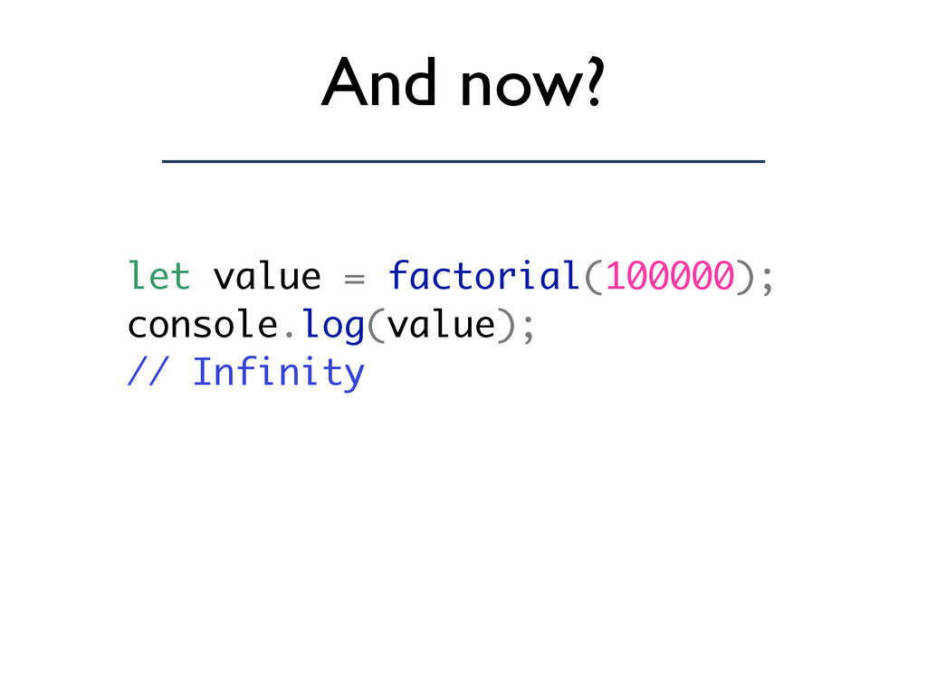 And now? let value = factorial(100000); console...