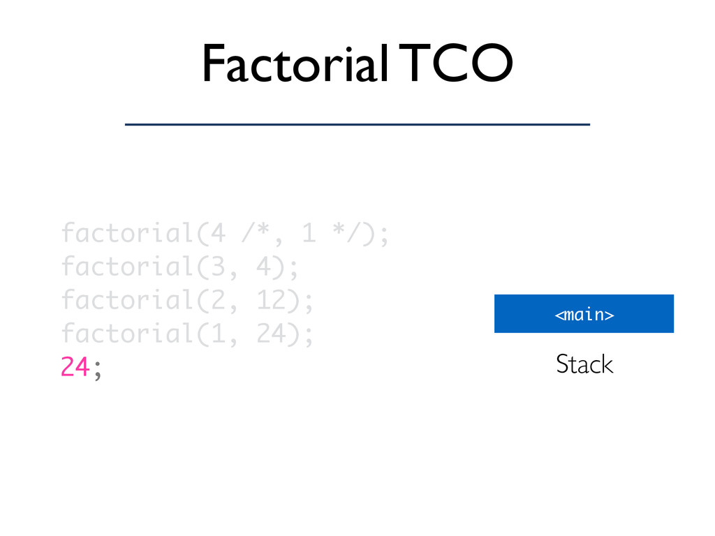 Factorial TCO <main> Stack factorial(4 /*, 1 */...
