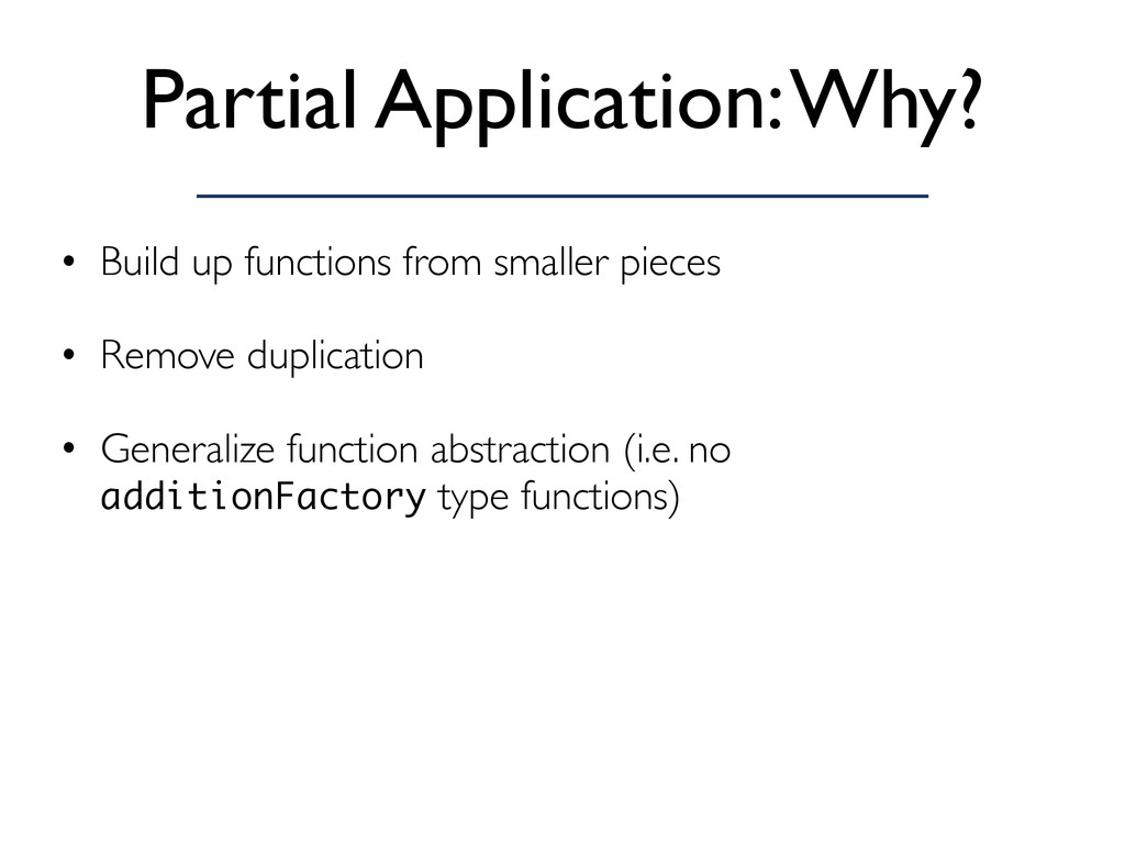 Partial Application: Why? • Build up functions ...
