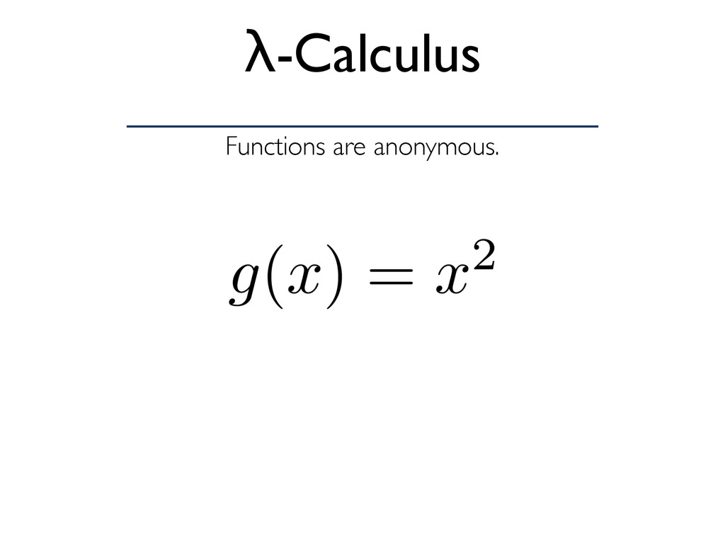 Functions are anonymous. λ-Calculus