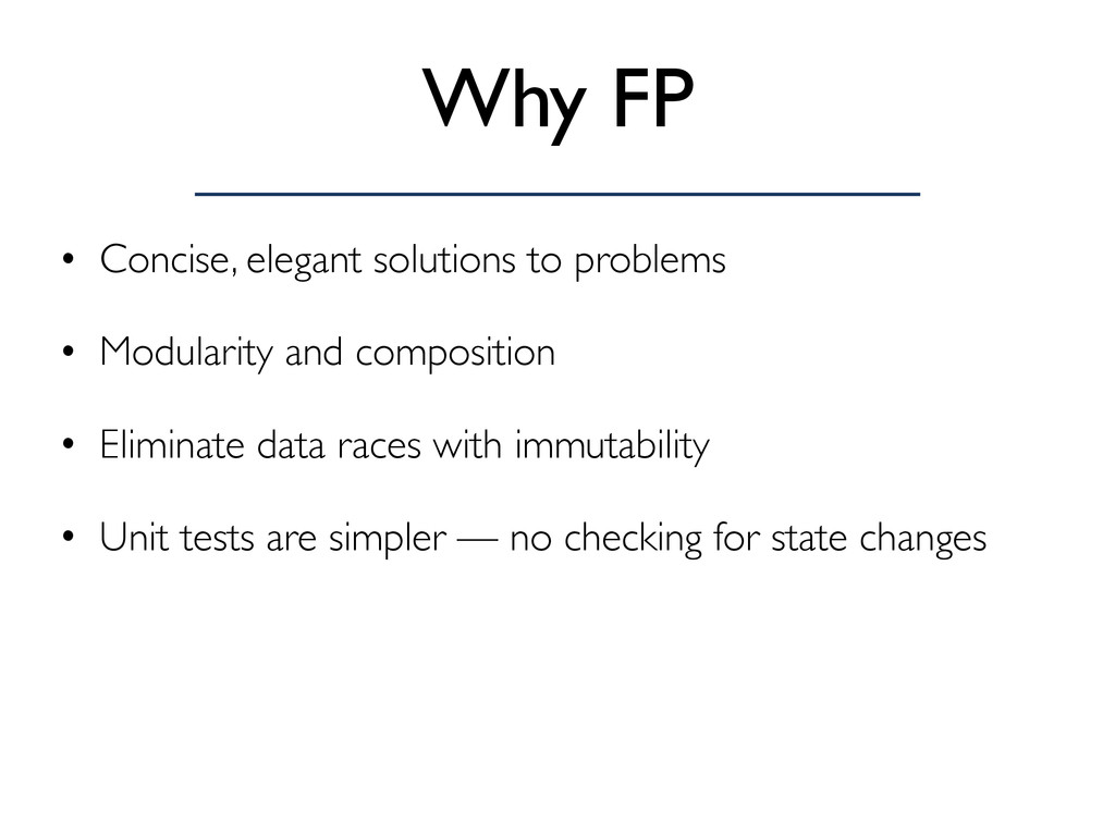 Why FP • Concise, elegant solutions to problems...