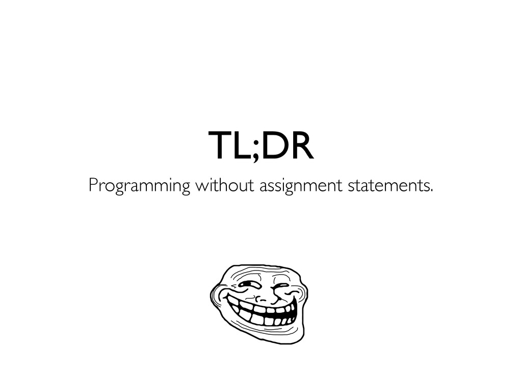 TL;DR Programming without assignment statements.