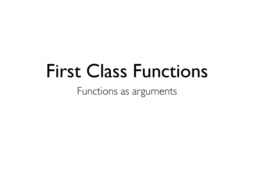 First Class Functions Functions as arguments