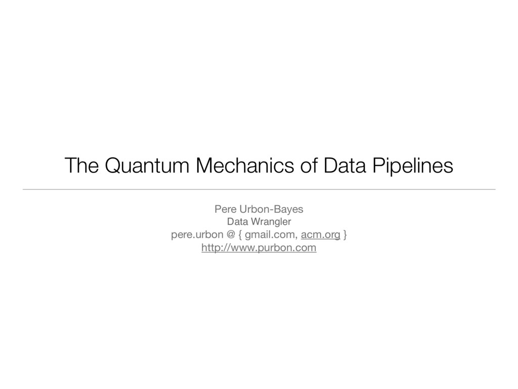 The Quantum Mechanics of Data Pipelines Pere Ur...