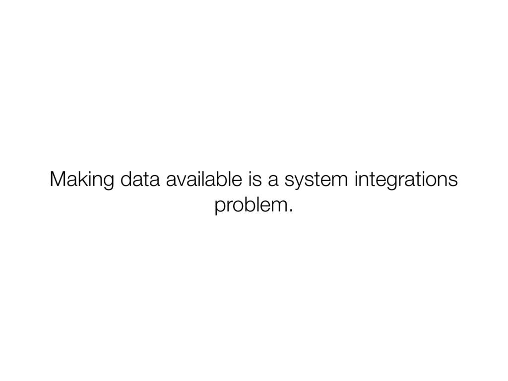 Making data available is a system integrations ...