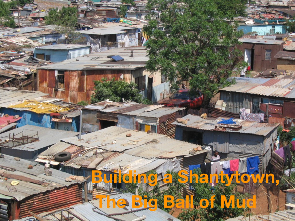 Building a Shantytown, The Big Ball of Mud