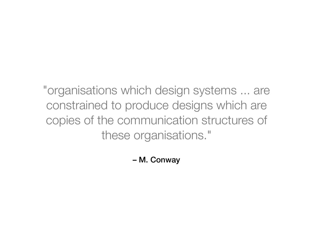 "– M. Conway ""organisations which design systems..."