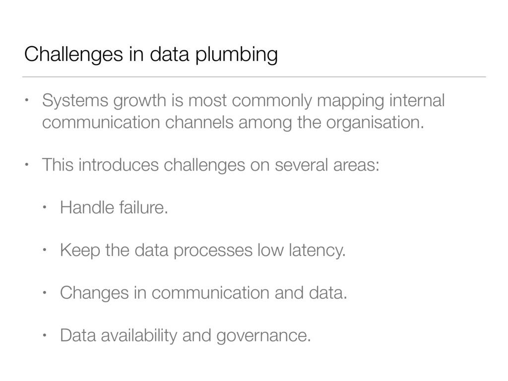 Challenges in data plumbing • Systems growth is...