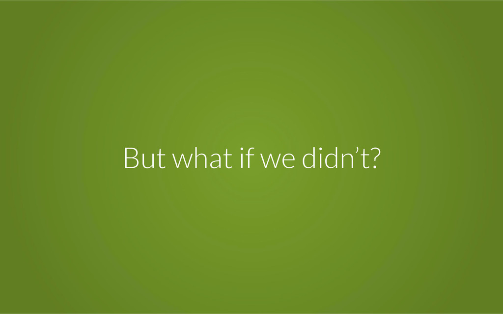 But what if we didn't?