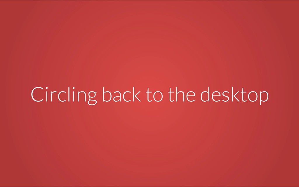 Circling back to the desktop