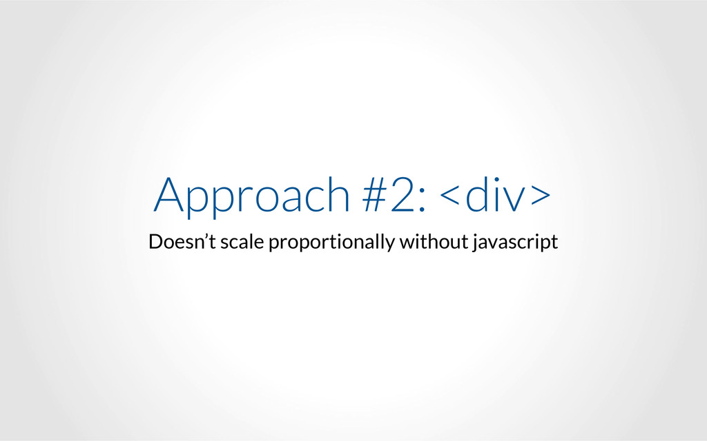 Approach #2: <div> Doesn't scale proportionally...