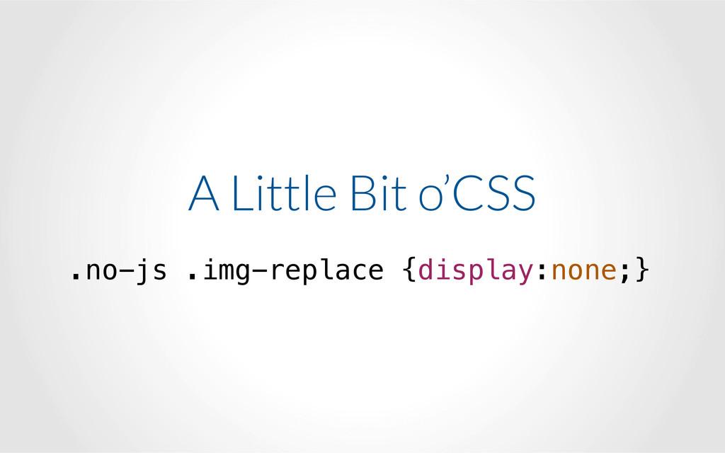 A Little Bit o'CSS ! .no-js .img-replace {disp...
