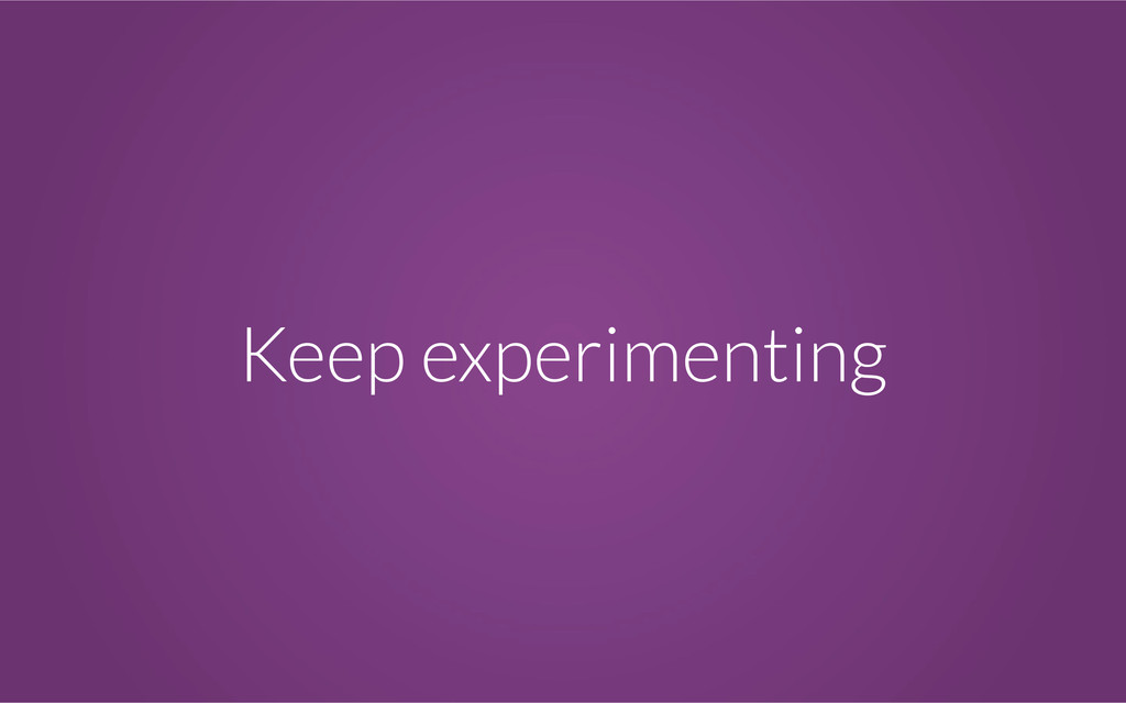 Keep experimenting