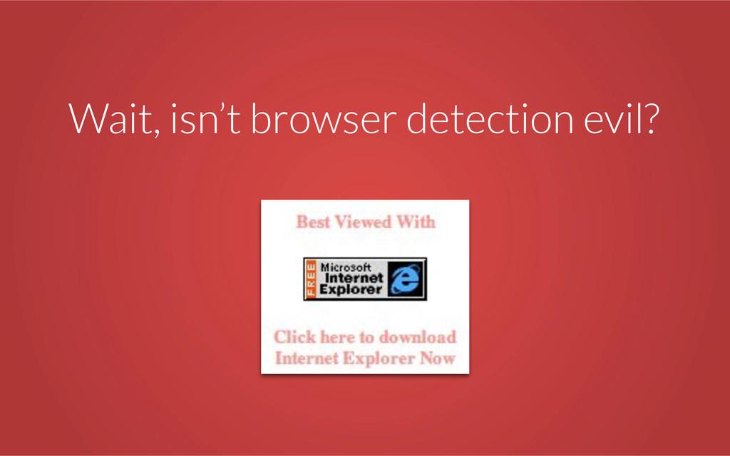 Wait, isn't browser detection evil?