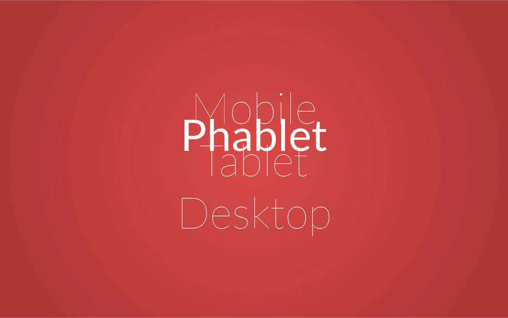 Mobile Tablet Desktop Phablet