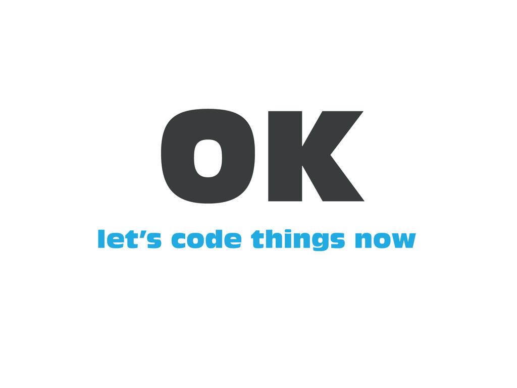 let's code things now OK