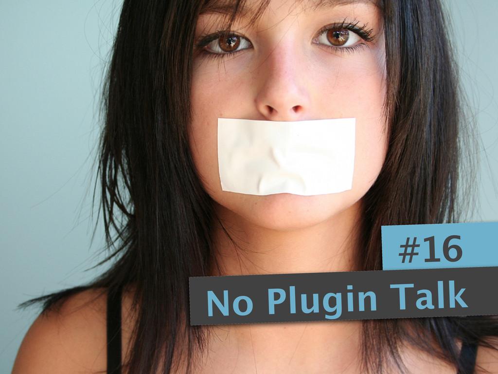 #16 No Plugin Talk