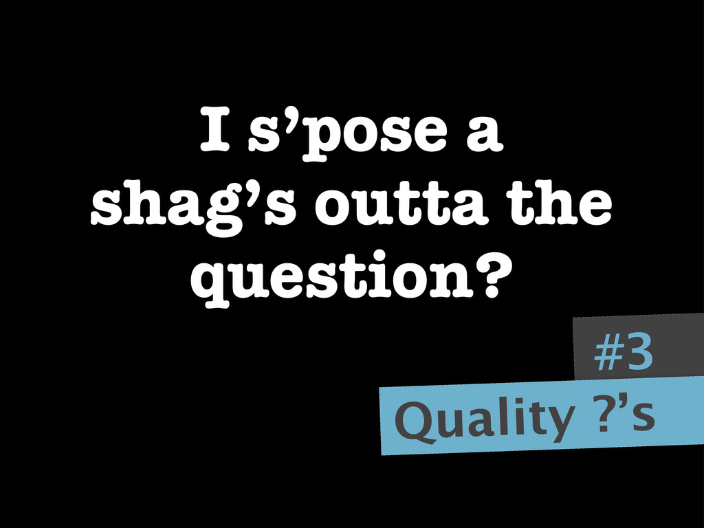 #3 Quality ?'s I s'pose a shag's outta the ques...