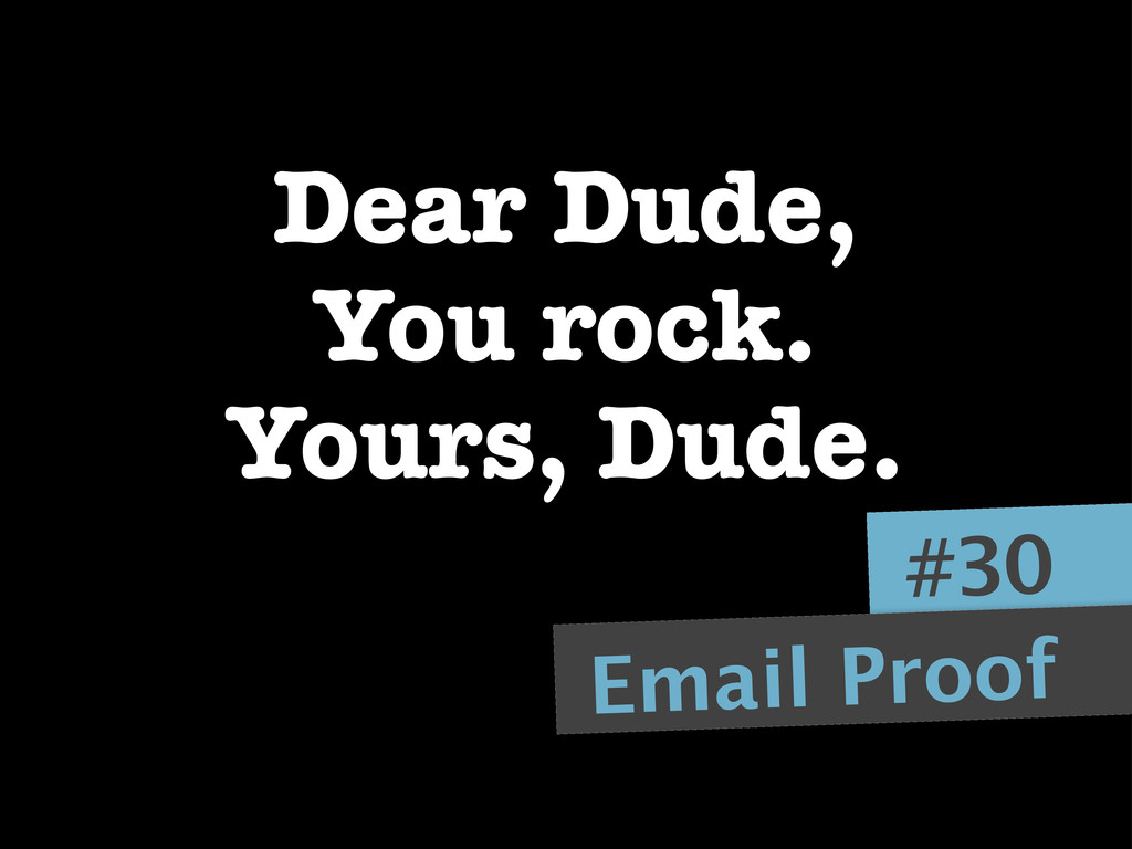 Dear Dude, You rock. Yours, Dude. #30 Email Pro...