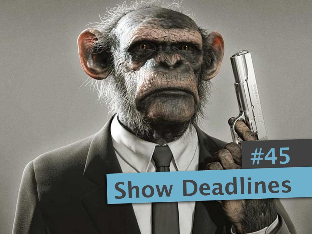 #45 Show Deadlines