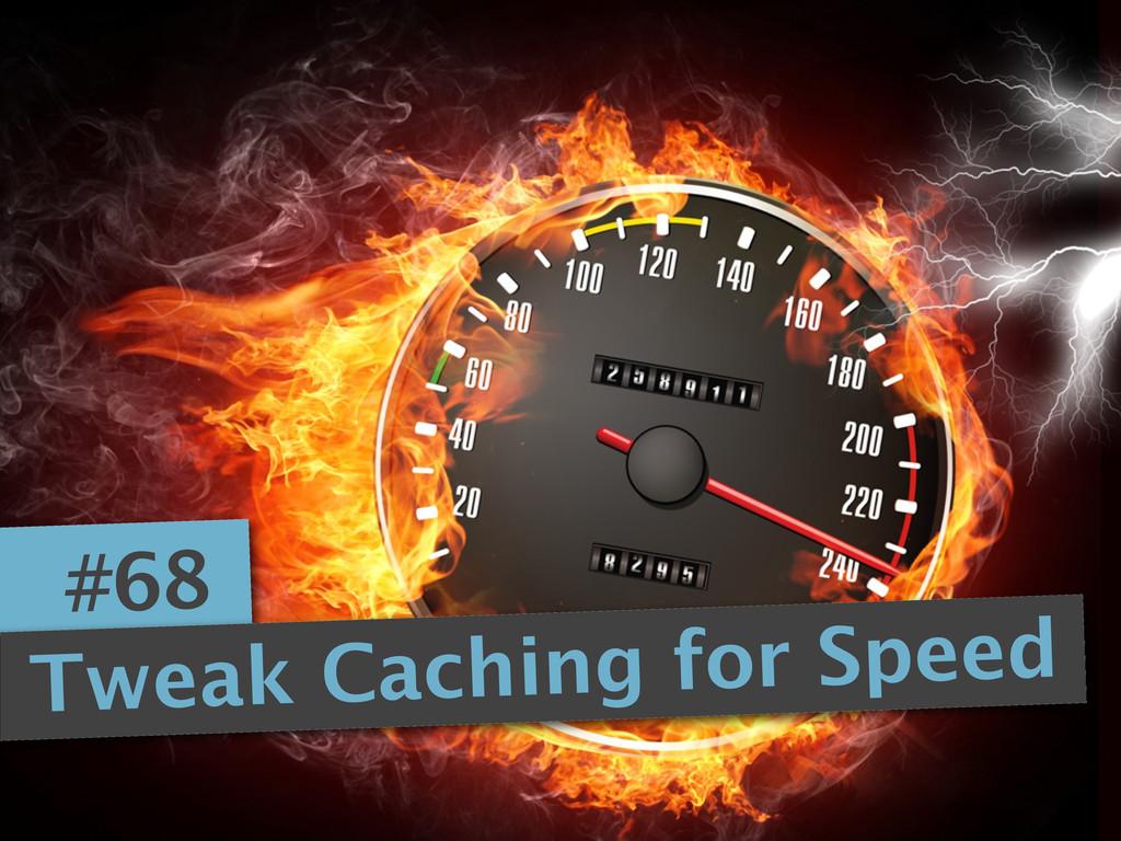 #68 Tweak Caching for Speed