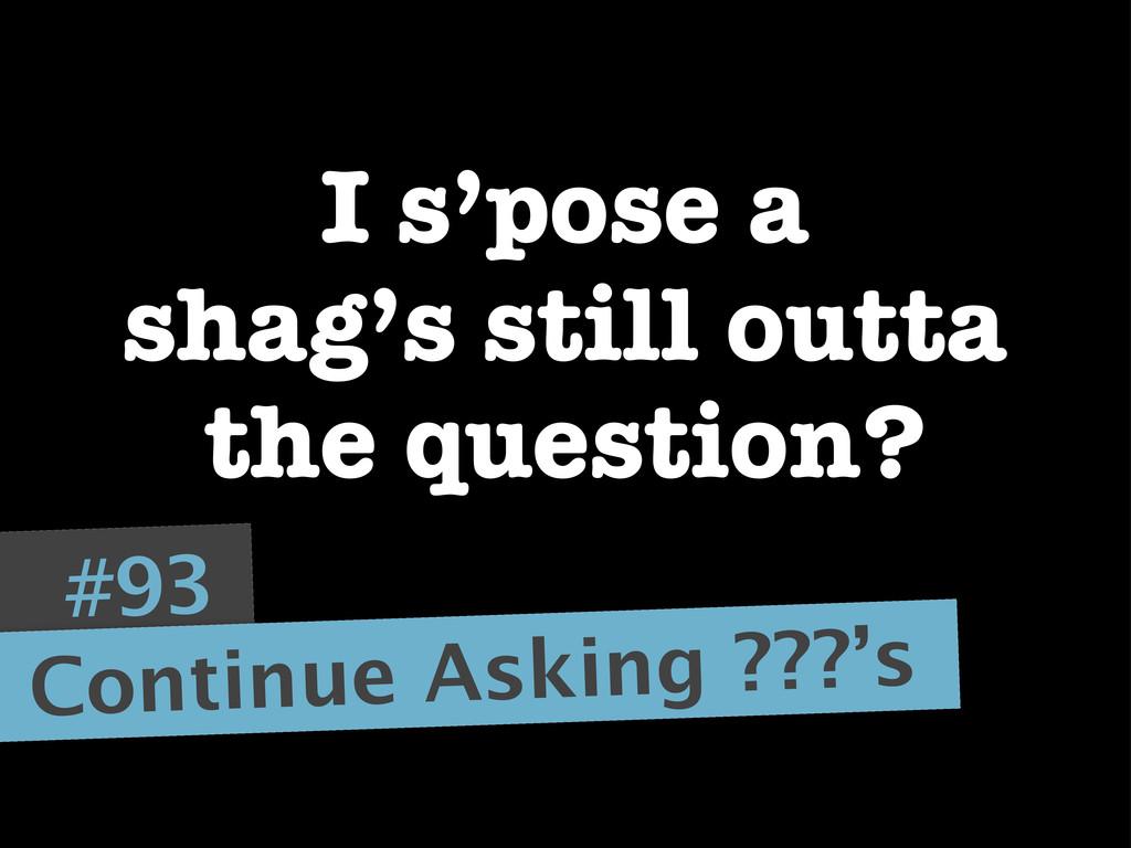 #93 Continue Asking ???'s I s'pose a shag's sti...