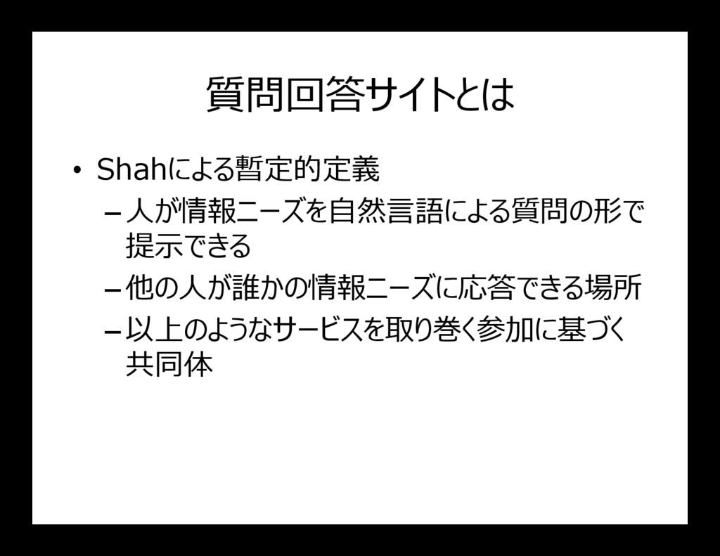 質問回答サイトとは • Shahによる暫定的定義 –人が情報ニーズを自然言語による質問の形で ...
