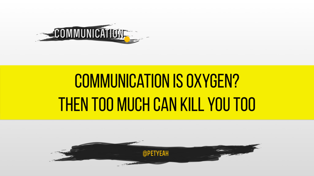 communication is oxygen? then too much can kill...
