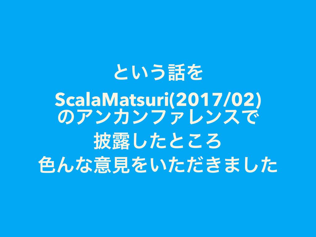 ͱ͍͏Λ ScalaMatsuri(2017/02) ͷΞϯΧϯϑΝϨϯεͰ ൸࿐ͨ͠ͱ͜Ζ...