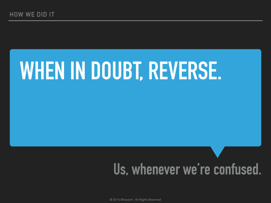 WHEN IN DOUBT, REVERSE. Us, whenever we're conf...
