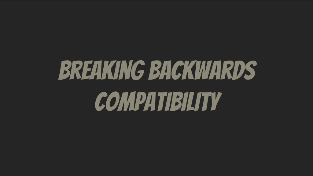 Breaking Backwards Compatibility