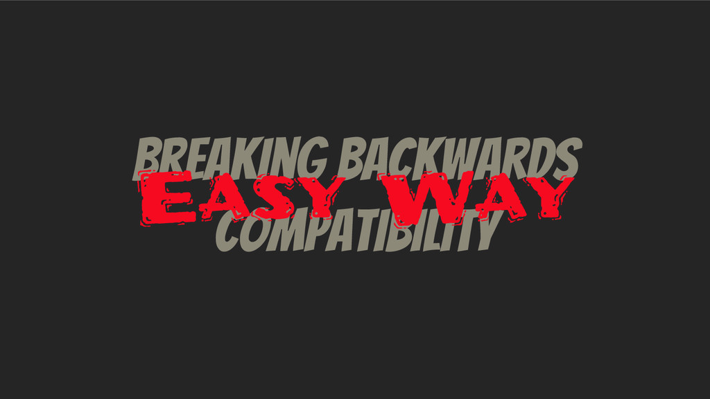 Breaking Backwards Compatibility Easy Way