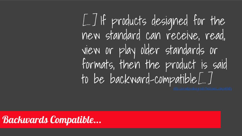 Backwards Compatible... [...] If products desig...