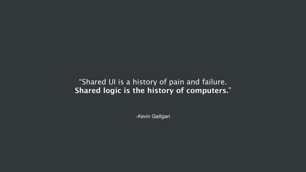 """-Kevin Galligan """"Shared UI is a history of pain..."""