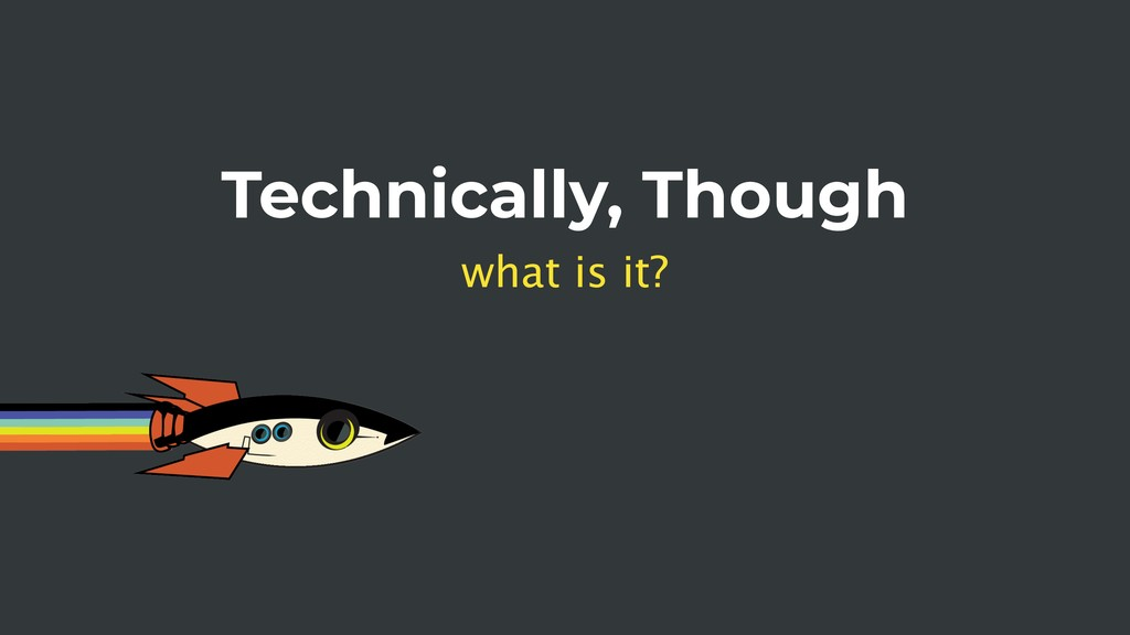 Technically, Though what is it?