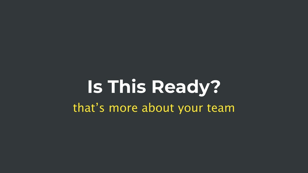 Is This Ready? that's more about your team