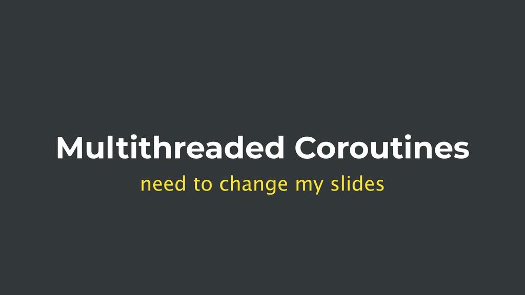 Multithreaded Coroutines need to change my slid...