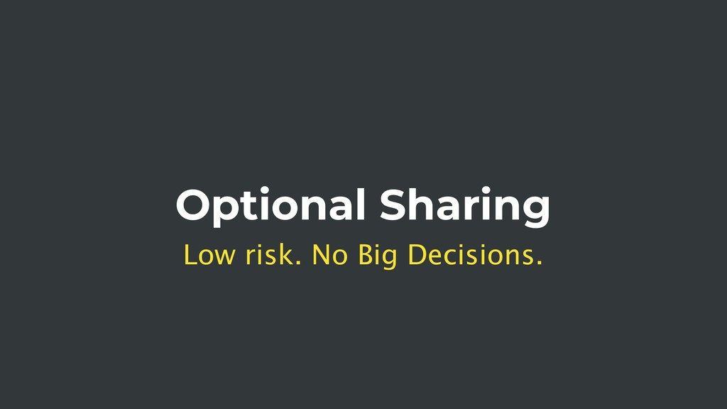 Optional Sharing Low risk. No Big Decisions.