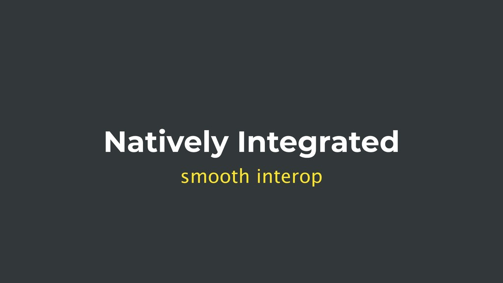 Natively Integrated smooth interop