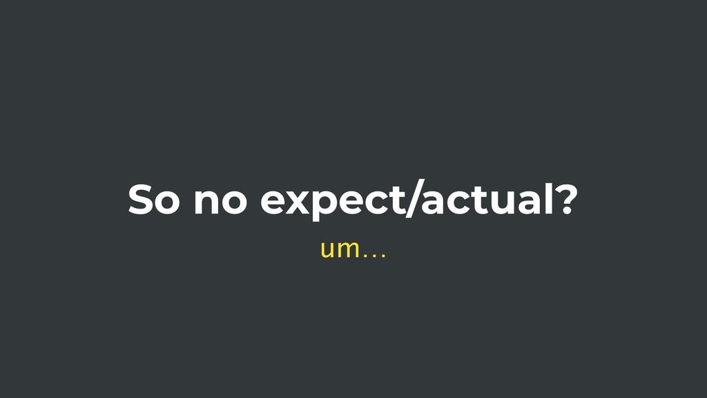 So no expect/actual? um…