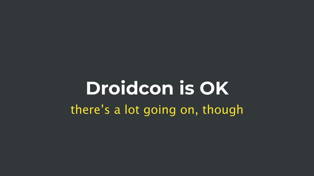 Droidcon is OK there's a lot going on, though