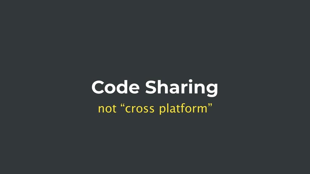 "Code Sharing not ""cross platform"""