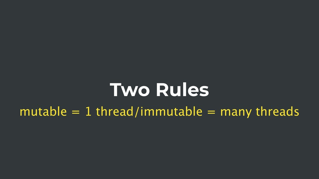 Two Rules mutable = 1 thread/immutable = many t...