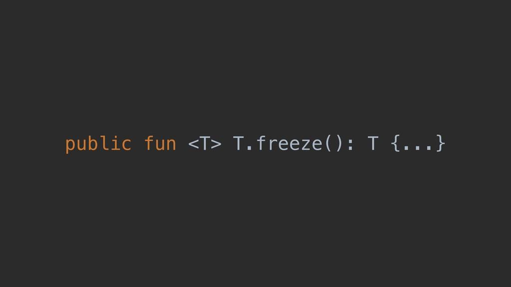 public fun <T> T.freeze(): T {...}
