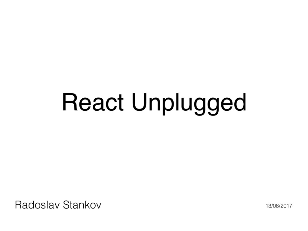 React Unplugged Radoslav Stankov 13/06/2017