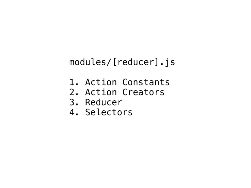 modules/[reducer].js 1. Action Constants 2. Act...