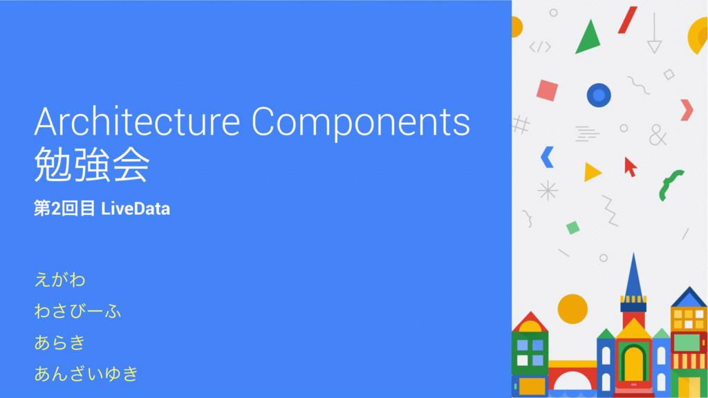 Architecture Components ษڧձ ͕͑Θ Θ͞ͼʔ; ͋Β͖ ͋Μ͍͟Ώ...