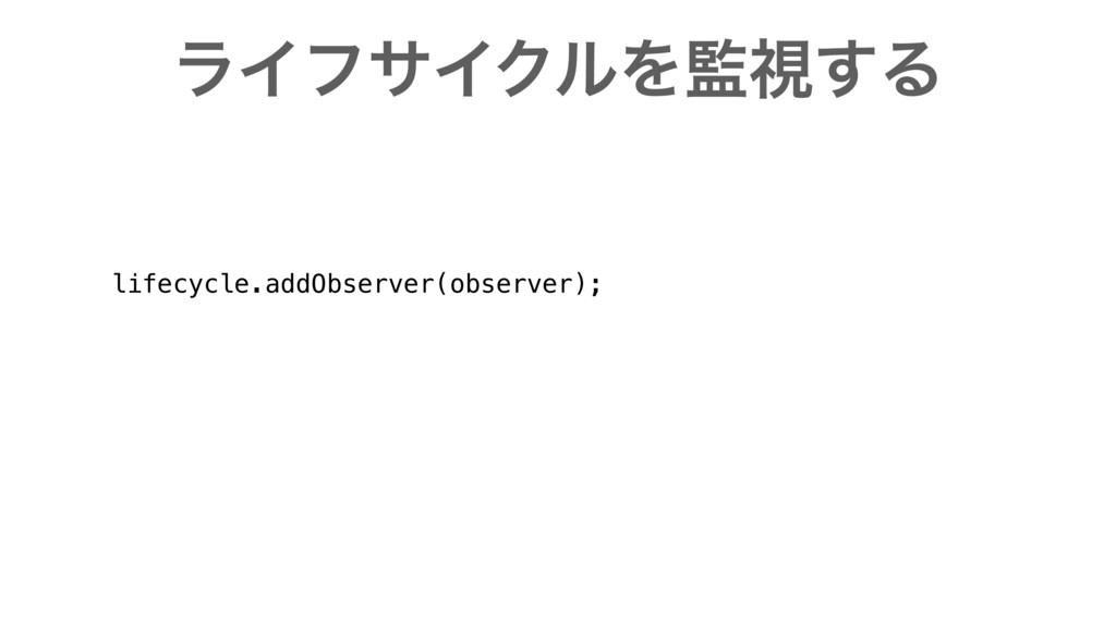 ϥΠϑαΠΫϧΛ؂ࢹ͢Δ lifecycle.addObserver(observer);