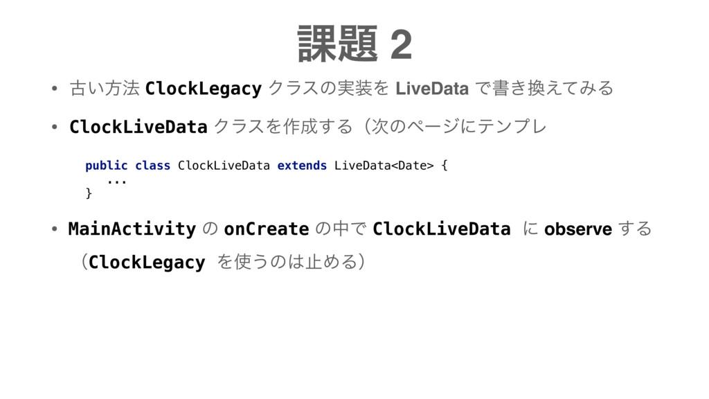 ՝ 2 • ݹ͍ํ๏ ClockLegacy Ϋϥεͷ࣮Λ LiveData Ͱॻ͖͑ͯ...